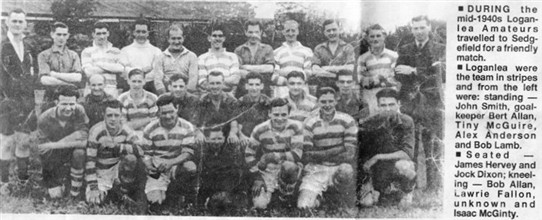Photo:Loganlea Amateurs in the mid-1940s.  The back row includes (L-R): John Smith, Bert Allan (goalkeeper), Tiny McGuire, Alex Anderson, Bob Lamb.  The middle row includes James Hervey and Jock Dixon.  The men kneeling in front include Bob Allan, Lawrie Fallon and Isaac McGinty.